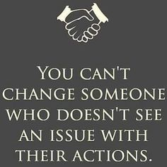 You can't change someone who doesn't see an issue with their actions.