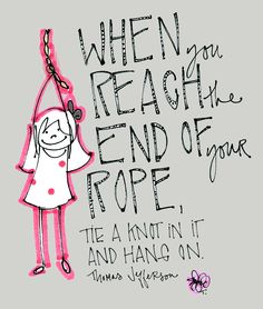 """When you reach the end of your rope, tie a knot in it and hang on."" -Thomas Jefferson"