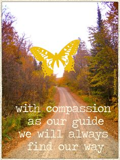♥ with compassion as our guide,  we will always find our way ♥
