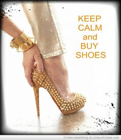 My shopping mantra: Keep calm and buy shoes.