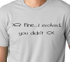 Fine I evolved you didn't  funny T shirt  Atheist by MyPersonaliTs, $12.99