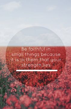Be faithful in small things because it is in them that your strengths lies.