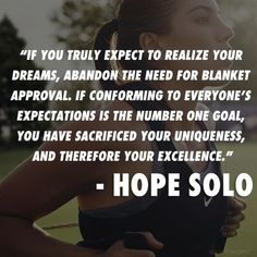 If you truly expect to realize your dreams, abandon the need for blanket approval.  If conforming to everyone's expectations is the number one goal, you have sacrificed your uniqueness, and therefore your excellence.   - Hope Solo