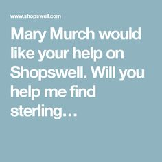 Mary Murch would like your help on Shopswell. Will you help me find sterling…