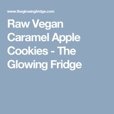 Raw Vegan Caramel Apple Cookies - The Glowing Fridge