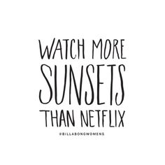 Life Quote: Watch more sunsets than netflix #summer