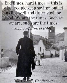 """... Such as we are, such are the times.""  - Saint Augustine of Hippo"