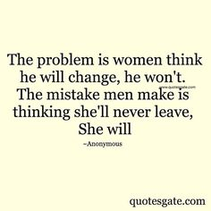 The problem is women think he will change, he won't. The mistake is men make is thinking she'll never leave, she will.