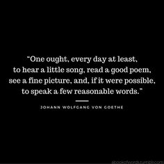 """Quote by Johann Wolfgang Von Goethe: """"One ought, every day at least, to hear a little song, read a good poem, see a fine picture, and, if it were possible, to speak a few reasonable words."""""""