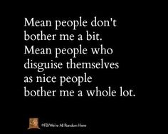 "Actually, the way I feel it reads: ""Mean people don't bother me nearly as much as mean people who disguise themselves as nice people."""