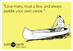 """Free and Funny Weekend Ecard: """"Love many, trust a few, and always paddle your own canoe """" Create and send your own custom Weekend ecard."""