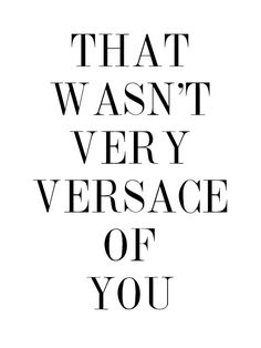 That wasn't very Versace of you.