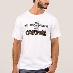 Need Coffee - Ballroom Dancer T-Shirt
