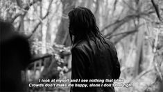 I look at myself and see nothing I like. Crowds don't make me happy, alone I don't feel alright