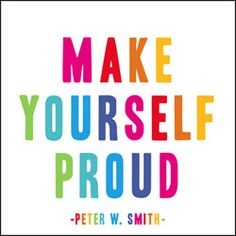 if you can't make yourself proud, how can you make others proud?