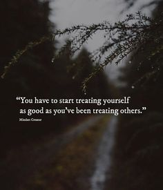 You have to start treating yourself as good as youve been treating others..