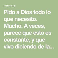 """Pido a Dios todo lo que necesito. Mucho. A veces, parece que esto es constante, y que vivo diciendo de la mañana a la noche: """"Señor, por favor, dame eso"""" o """"necesito eso"""". A menudo, mis necesidades…"""