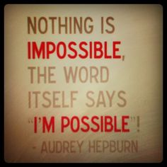 "Nothing is Impossible. The word itself says ""I'M  POSSIBLE!"" ~ Audrey Hepburn"