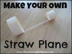 Make Your Own Straw Plane  Here's what you need:  - Thick paper (I used a file folder)  - Straw  - Tape  - Scissors  - Pen or pencil  - Ruler    Using the ruler, cut two strips of paper – one should be approximately 1 inch by 10 inches.  The other should be 1 inch by 5 inches  Tape the ends of each strip of paper together, forming two circles – 1 large & 1 small  Next, use tape to attach the circles to the ends of the straw  That's it !  Now hand it over to the kiddos, and let them be amazed