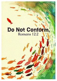 """""""And be not conformed to this world: but be ye transformed by the renewing of your mind, that ye may prove what is that good, and acceptable, and perfect, will of God."""" Romans12:2"""