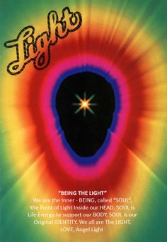 """""""BEING THE LIGHT"""" If you are afraid of darkness, closing your eyes isn't the solution. You must find the light to overcome the fear... It is the Light of your Inner-Being, the Sparkling SOUL. We are the Inner-Being, called""""SOUL"""", our Body is called the Human Being. SOUL is our original Identity. Our BODY is just the CLoth. Our SOUL is the One who make a divine Connection to the Supreme SOUL-GOD. LOVE, Angel Light"""