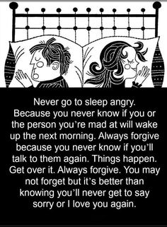 Quotes Never go to sleep angry. Because you never know if you or the person you're mad at will wake up the next morning. Always forgive because you never know if you'll talk to them again. Great Quotes, Quotes To Live By, Love Quotes, Funny Quotes, Inspirational Quotes, Motivational, Being Mad Quotes, Random Quotes, Strong Quotes