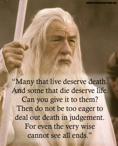 """Many that live deserve death. And some that die deserve life. Can you give it to them? Then do not be too eager to deal out death in judgement."" - Pesquisa Google"
