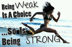 Being weak is a choice.. I Choose not to be.