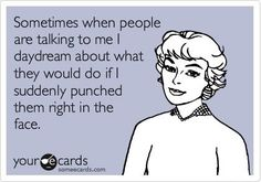 Sometimes when people are talking to me I daydream about what they would do if I suddenly punched them right in the face.