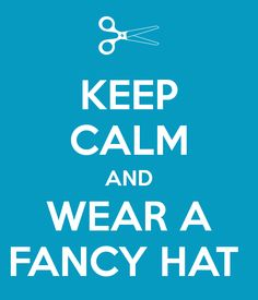 KEEP CALM AND WEAR A FANCY HAT