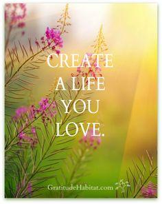 Create a life you love.   www.GratitudeHabitat.com #life-quote #gratitude