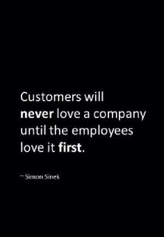 """Customers will never love a company until the employees love it first."" ~Simon Sinek"