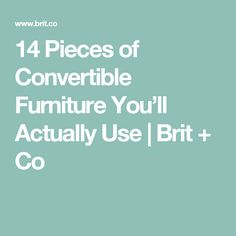 14 Pieces of Convertible Furniture You'll Actually Use | Brit + Co