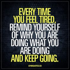 Every time you feel tired, remind yourself of why you are doing what you are doing and keep going.