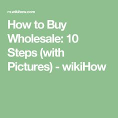 How to Buy Wholesale: 10 Steps (with Pictures) - wikiHow