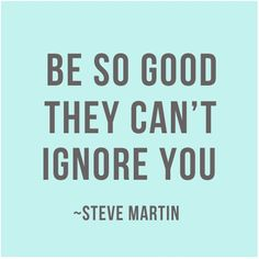 Be so good they cant ignore you ~ Steve Martin