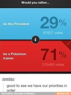I would choose being a pokemon trainer over being the president any day...