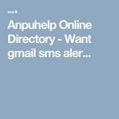 Anpuhelp Online Directory - Want gmail sms aler...