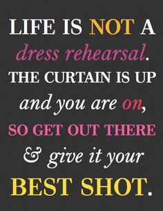 Life is NOT a dress rehearsal. The curtain is up and you are on, so get out there and give it your BEST SHOT!