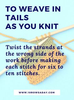 To weave in tails as you knit, twist the strands at the wrong side of the work before making each stitch for six to ten stitches | 10 rows a day