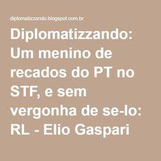 Diplomatizzando: Um menino de recados do PT no STF, e sem vergonha de se-lo: RL - Elio Gaspari