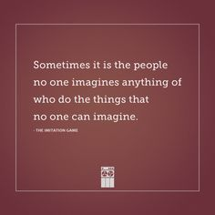 """Sometimes it is the people no one imagines anything of.who do the things that no one can imagine."" -The Imitation Game quote Alan Turing Quotable Quotes, Lyric Quotes, Movie Quotes, Words Quotes, Life Quotes, Top Quotes, Great Quotes, Quotes To Live By, Inspirational Quotes"