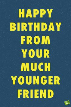 Happy birthday from your much younger friend.