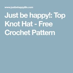 Just be happy!: Top Knot Hat - Free Crochet Pattern