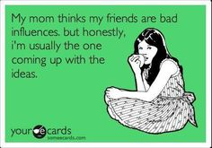 """ecard: """"My mom thinks my friends are bad influences, but honestly, I'm usually the one coming up with the ideas."""""""