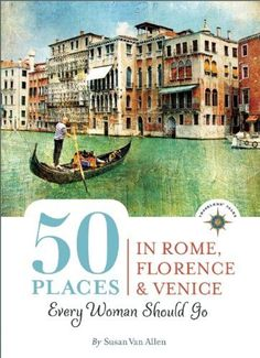 50 Places in Rome, Florence and Venice Every Woman Should Go: Includes Budget Tips, Online Resources, & Golden Days (100 Places)