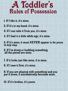 Toddler Rules of Possession- too funny, and too true! Toddler Rules, Toddler Fun, Toddler Stuff, Toddler Humor, Toddler Crafts, Funny Toddler Quotes, Toddler Teacher, Toddler Classroom, Kids Crafts