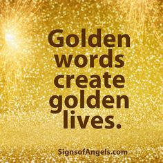 Golden words create golden lives. What words do you say?