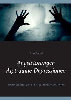 Angststörungen - Alpträume - Depressionen Meine Erfahrungen mit Angst und Depressionen http://dld.bz/ehP3D #HeinzDuthel #books #buch #Deutschland #lesen #novels #schriftsteller #pressebank