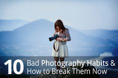 10 Bad Photography Habits and How to Break Them Now